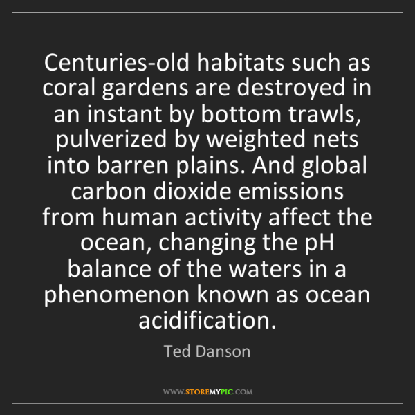 Ted Danson: Centuries-old habitats such as coral gardens are destroyed...