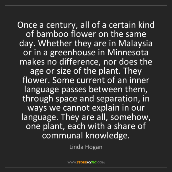 Linda Hogan: Once a century, all of a certain kind of bamboo flower...