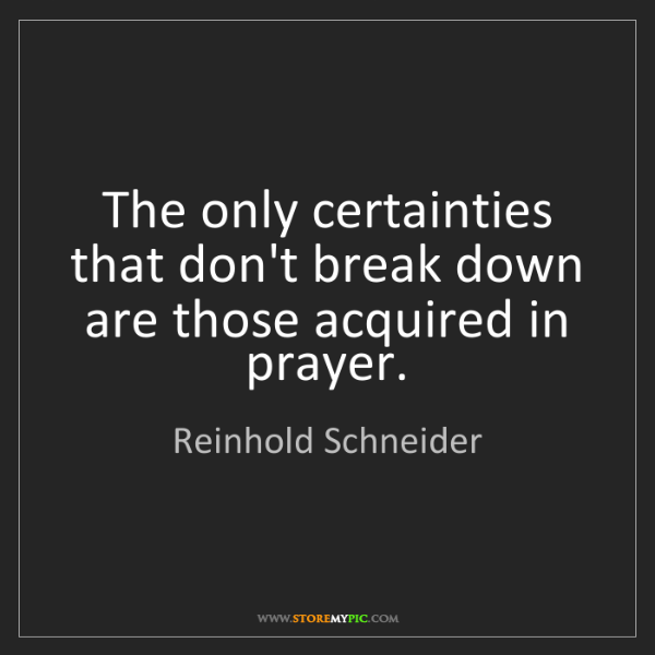 Reinhold Schneider: The only certainties that don't break down are those...