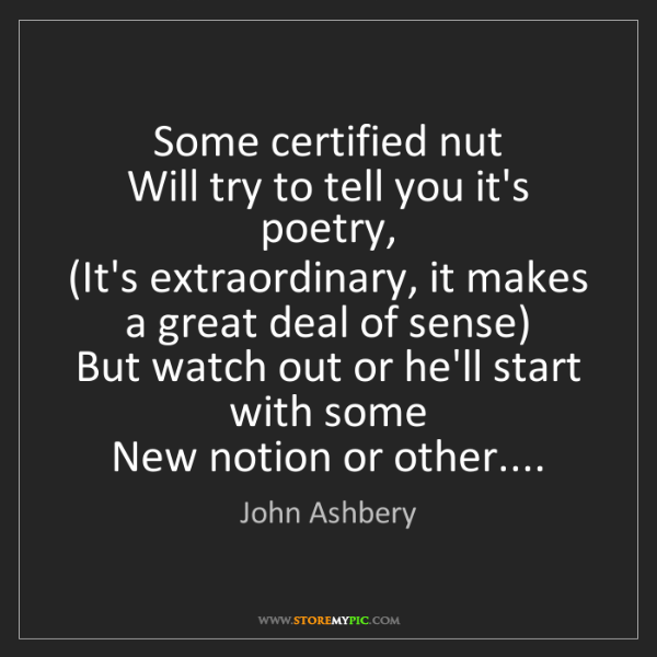John Ashbery: Some certified nut  Will try to tell you it's poetry,...