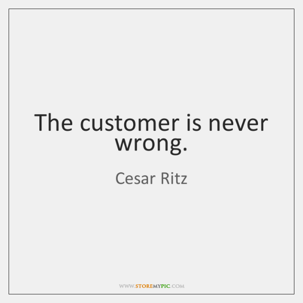 The customer is never wrong.