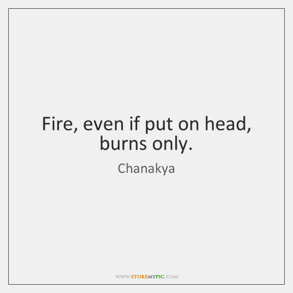 Fire, even if put on head, burns only.