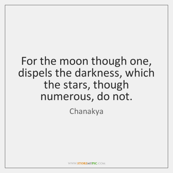 For the moon though one, dispels the darkness, which the stars, though ...
