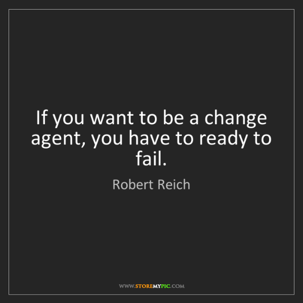 Robert Reich: If you want to be a change agent, you have to ready to...