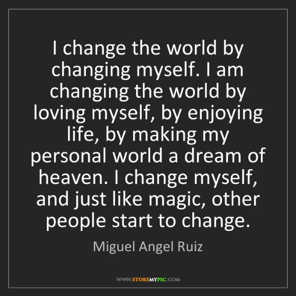 Miguel Angel Ruiz: I change the world by changing myself. I am changing...