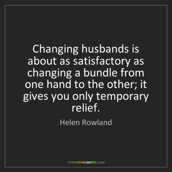 Helen Rowland: Changing husbands is about as satisfactory as changing...