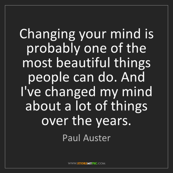 Paul Auster: Changing your mind is probably one of the most beautiful...