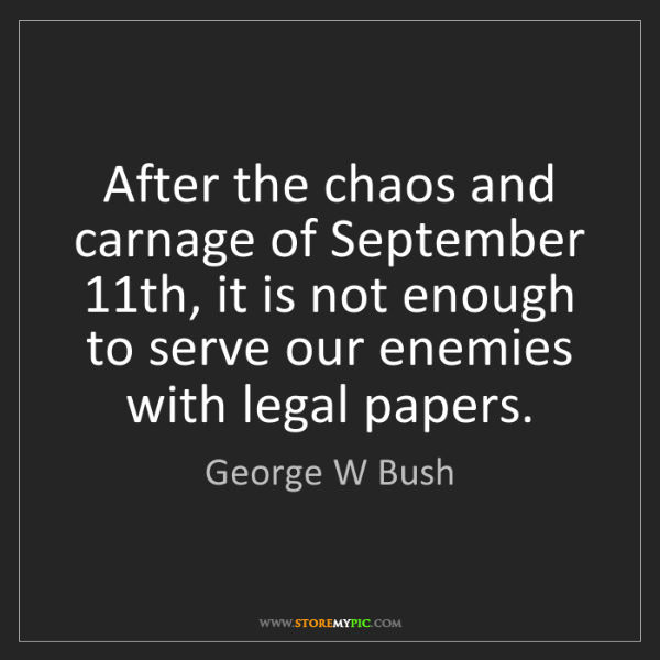 George W Bush: After the chaos and carnage of September 11th, it is...