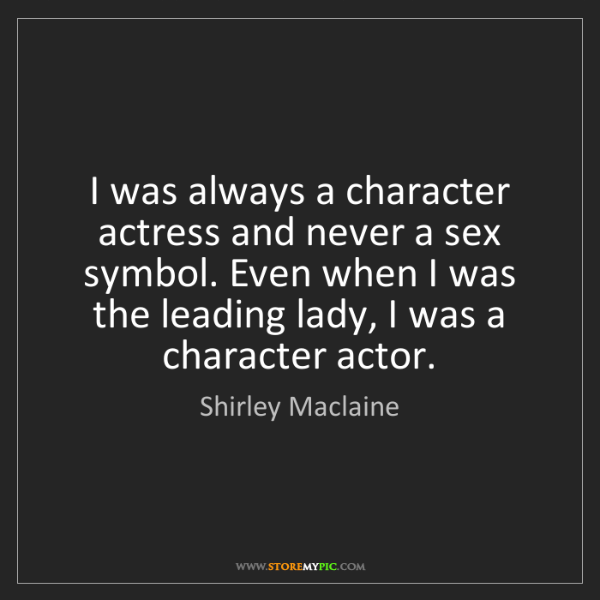 Shirley Maclaine: I was always a character actress and never a sex symbol....