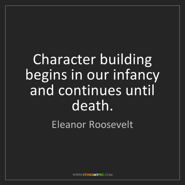 Eleanor Roosevelt: Character building begins in our infancy and continues...