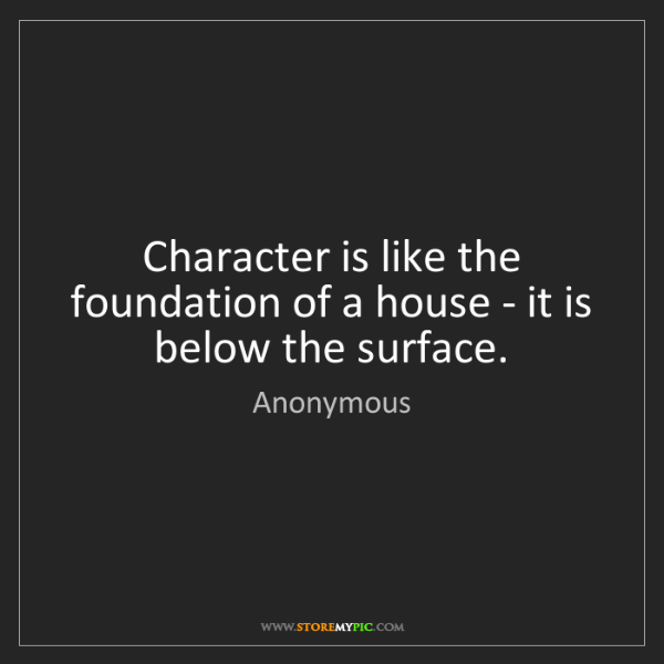 Anonymous: Character is like the foundation of a house - it is below...