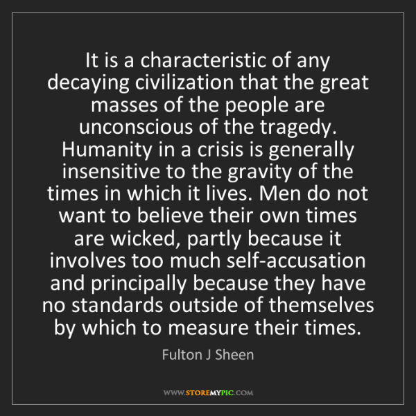 Fulton J Sheen: It is a characteristic of any decaying civilization that...