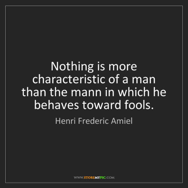 Henri Frederic Amiel: Nothing is more characteristic of a man than the mann...