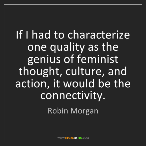 Robin Morgan: If I had to characterize one quality as the genius of...