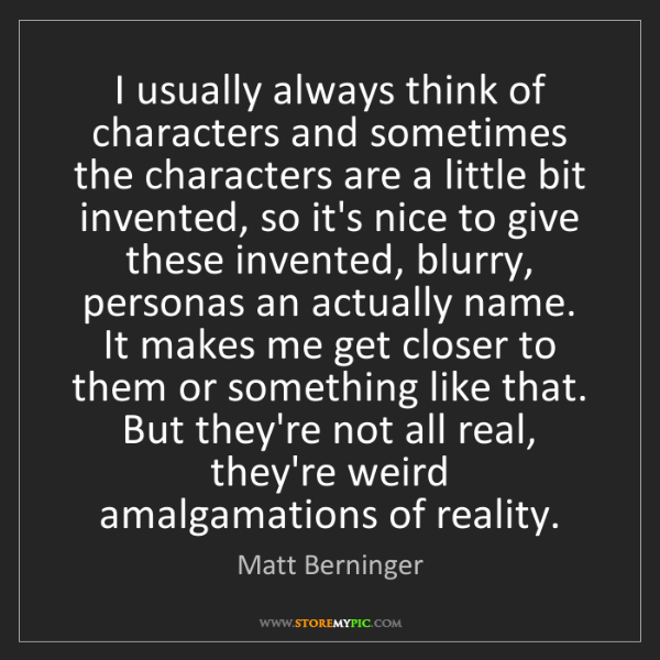 Matt Berninger: I usually always think of characters and sometimes the...
