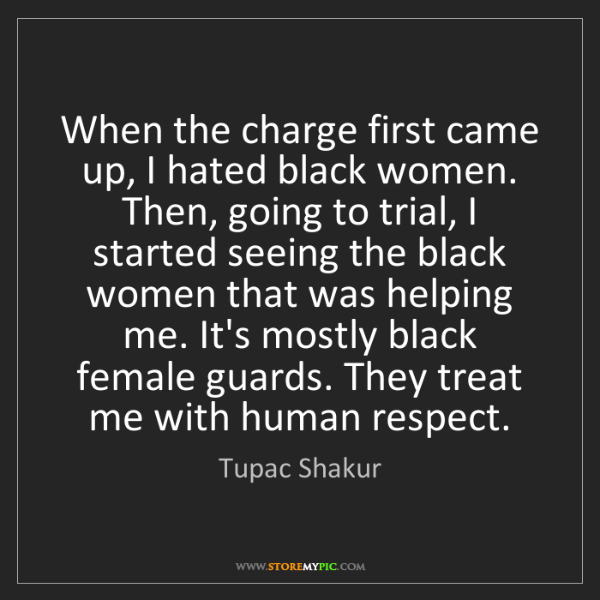 Tupac Shakur: When the charge first came up, I hated black women. Then,...