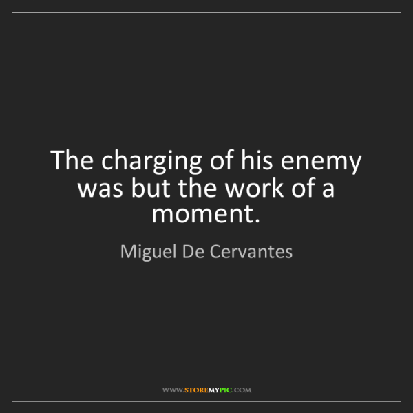 Miguel De Cervantes: The charging of his enemy was but the work of a moment.