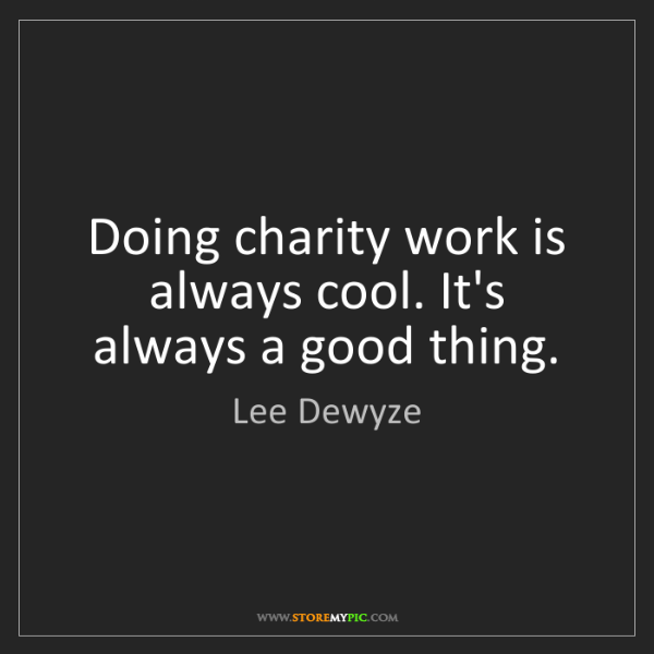 Lee Dewyze: Doing charity work is always cool. It's always a good...