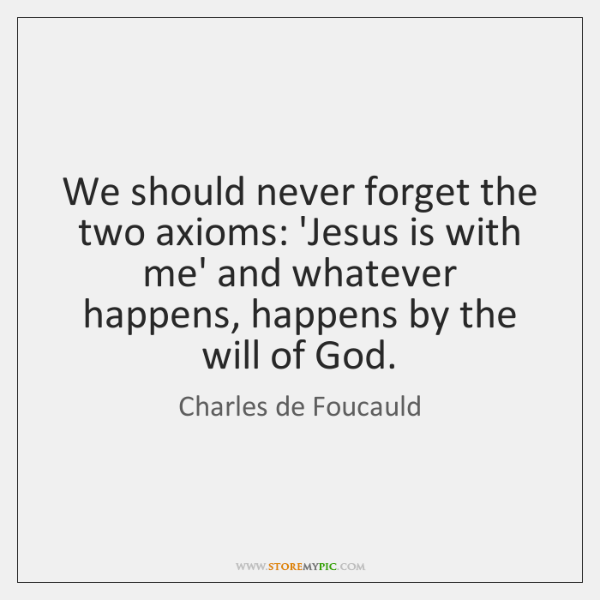We should never forget the two axioms: 'Jesus is with me' and ...