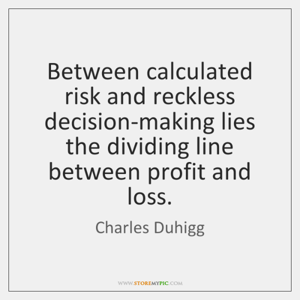 Between calculated risk and reckless decision-making lies the dividing line between profit ...