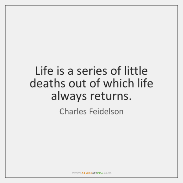 Life is a series of little deaths out of which life always ...