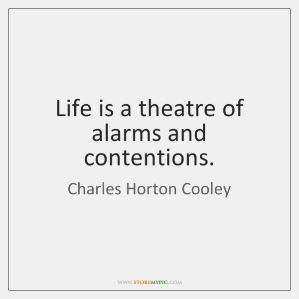Life is a theatre of alarms and contentions.