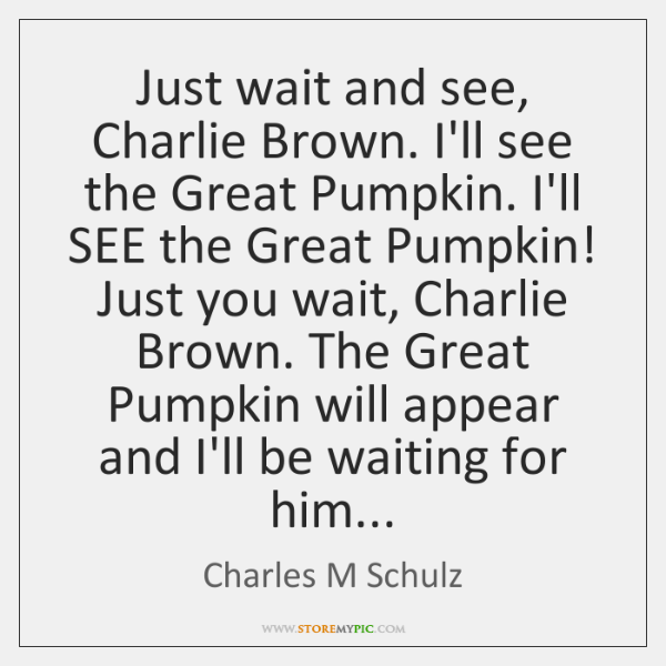 Just wait and see, Charlie Brown. I'll see the Great Pumpkin. I'll ...