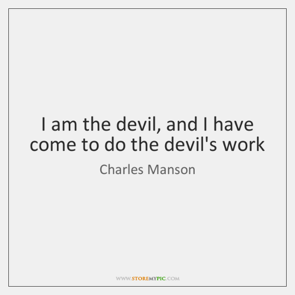 I am the devil, and I have come to do the devil's ...