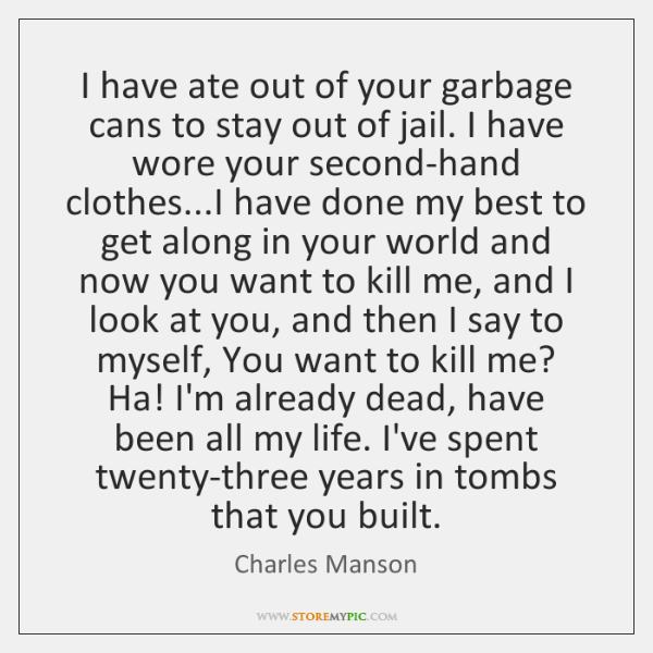 I have ate out of your garbage cans to stay out of ...