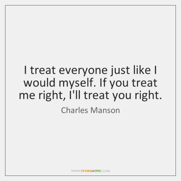 I treat everyone just like I would myself. If you treat me ...