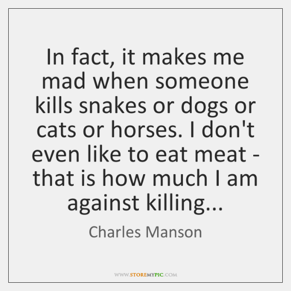 In fact, it makes me mad when someone kills snakes or dogs ...