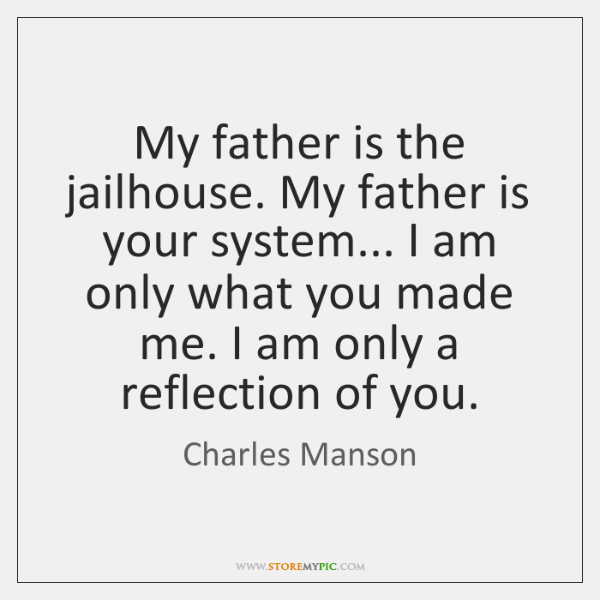 My father is the jailhouse. My father is your system... I am ...