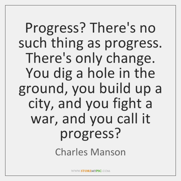Progress? There's no such thing as progress. There's only change. You dig ...