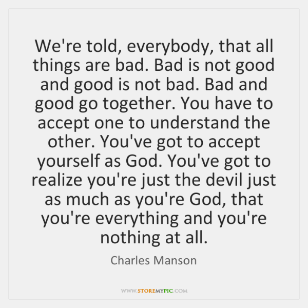 We're told, everybody, that all things are bad. Bad is not good ...