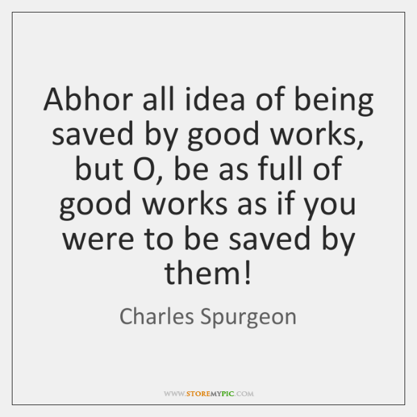 Abhor all idea of being saved by good works, but O, be ...
