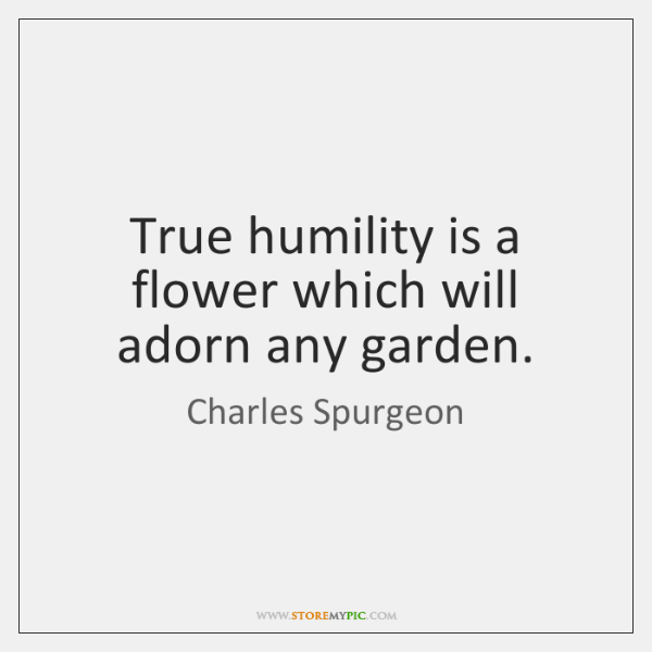 True humility is a flower which will adorn any garden.