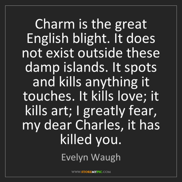 Evelyn Waugh: Charm is the great English blight. It does not exist...