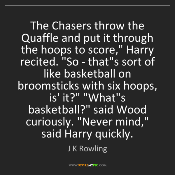 J K Rowling: The Chasers throw the Quaffle and put it through the...