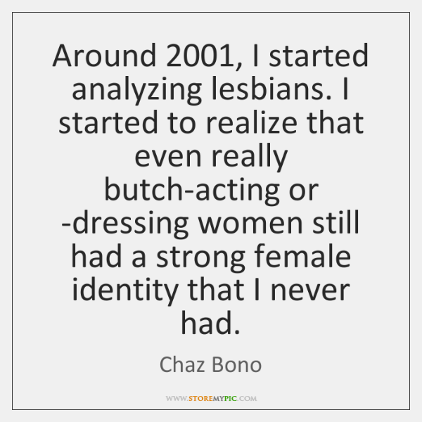 Around 2001, I started analyzing lesbians. I started to realize that even really ...