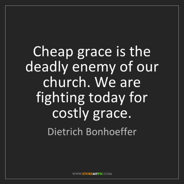 Dietrich Bonhoeffer: Cheap grace is the deadly enemy of our church. We are...