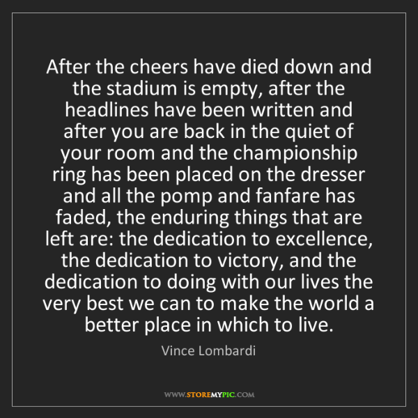 Vince Lombardi: After the cheers have died down and the stadium is empty,...