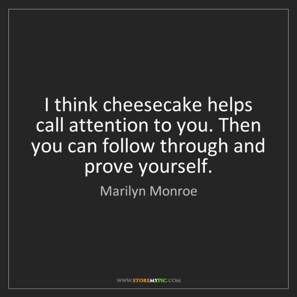 Marilyn Monroe: I think cheesecake helps call attention to you. Then...