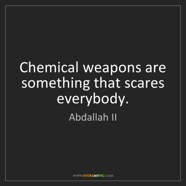 Abdallah II: Chemical weapons are something that scares everybody.