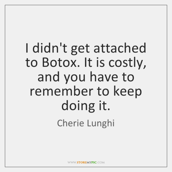 I didn't get attached to Botox. It is costly, and you have ...