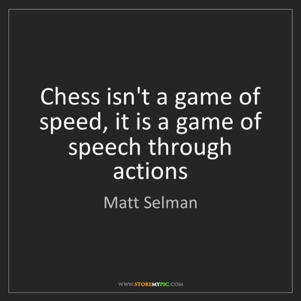 Matt Selman: Chess isn't a game of speed, it is a game of speech through...