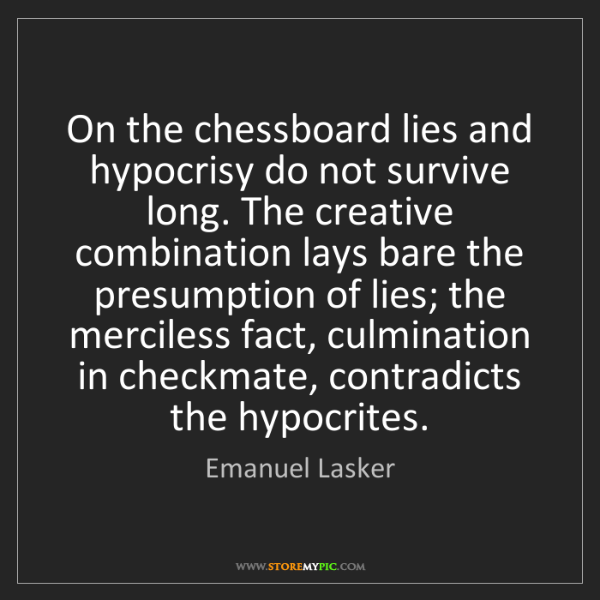 Emanuel Lasker: On the chessboard lies and hypocrisy do not survive long....