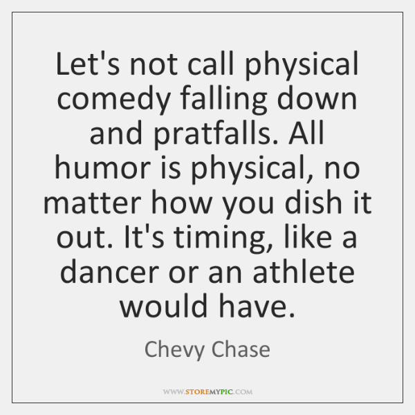 Let's not call physical comedy falling down and pratfalls. All humor is ...