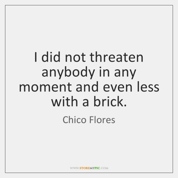 I did not threaten anybody in any moment and even less with ...