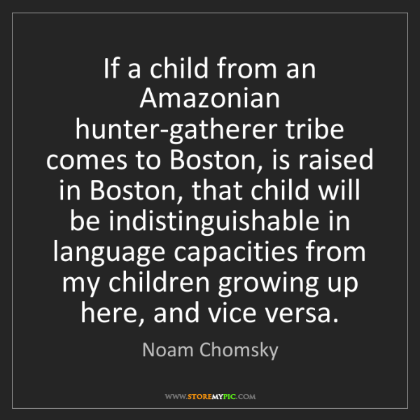 Noam Chomsky: If a child from an Amazonian hunter-gatherer tribe comes...