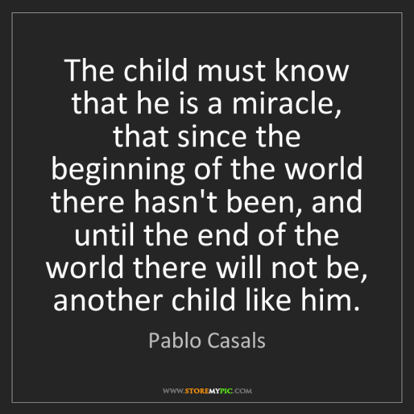 Pablo Casals: The child must know that he is a miracle, that since...